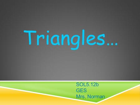 Triangles… SOL5.12b GES Mrs. Norman. CLASSIFYING TRIANGLES.