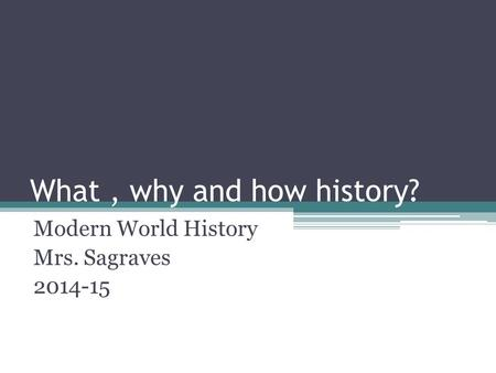 What, why and how history? Modern World History Mrs. Sagraves 2014-15.
