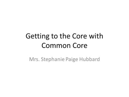 Getting to the Core with Common Core Mrs. Stephanie Paige Hubbard.