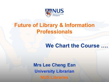 Future of Library & Information Professionals We Chart the Course …. Mrs Lee Cheng Ean University Librarian NUS Libraries.