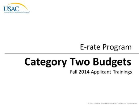 © 2014 Universal Service Administrative Company. All rights reserved. E-rate Program Fall 2014 Applicant Trainings Category Two Budgets.