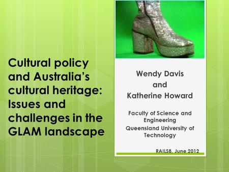Cultural policy and Australia's cultural heritage: Issues and challenges in the GLAM landscape Wendy Davis and Katherine Howard Faculty of Science and.