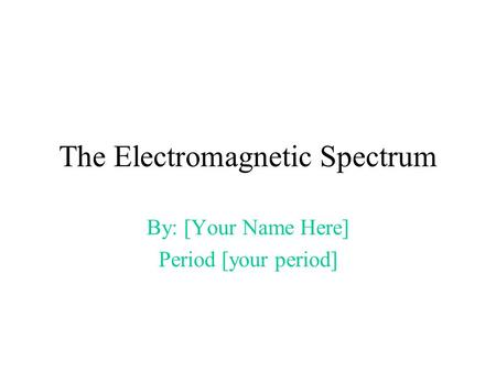 The Electromagnetic Spectrum By: [Your Name Here] Period [your period]