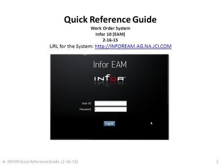 Quick Reference Guide Work Order System Infor 10 (EAM) 2-16-15 URL for the System: http://INFOREAM.AG.NA.JCI.COM A- INFOR Quick Reference Guide, (2-16-15)