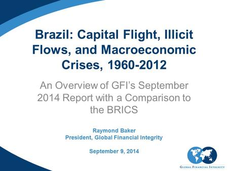 Brazil: Capital Flight, Illicit Flows, and Macroeconomic Crises, 1960-2012 An Overview of GFI's September 2014 Report with a Comparison to the BRICS Raymond.