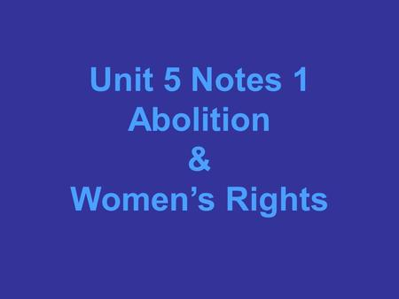 Unit 5 Notes 1 Abolition & Women's Rights Abolition: the movement to end slavery, began in the late 1700's. Abolitionists strongly believed that the.