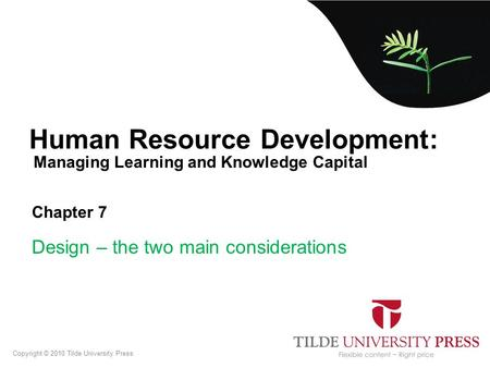 Managing Learning and Knowledge Capital Human Resource Development: Chapter 7 Design – the two main considerations Copyright © 2010 Tilde University Press.