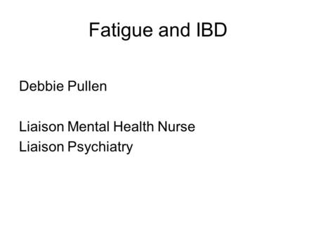 Fatigue and IBD Debbie Pullen Liaison Mental Health Nurse Liaison Psychiatry.