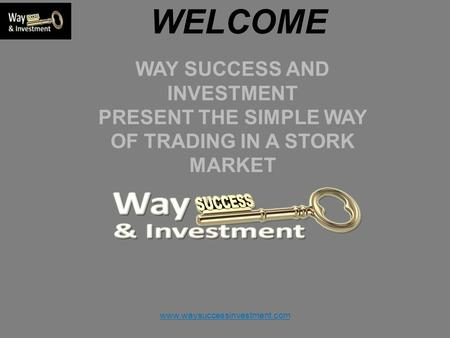 Www.waysuccessinvestment.com WELCOME WAY SUCCESS AND INVESTMENT PRESENT THE SIMPLE WAY OF TRADING IN A STORK MARKET.