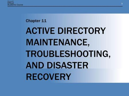 11 ACTIVE DIRECTORY MAINTENANCE, TROUBLESHOOTING, AND DISASTER RECOVERY Chapter 11.