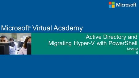 Module Microsoft ® Virtual Academy Active Directory and Migrating Hyper-V with PowerShell 6.