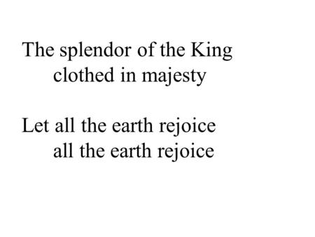 The splendor of the King clothed in majesty Let all the earth rejoice all the earth rejoice.