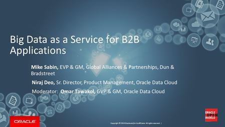 Copyright © 2014 Oracle and/or its affiliates. All rights reserved. | Big Data as a Service for B2B Applications 1 Mike Sabin, EVP & GM, Global Alliances.
