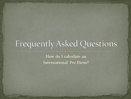 How do I calculate an International Per Diem?. Review Power Point presentation Finding International Per Diem to see how to get to this point Look for.