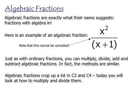 Algebraic Fractions Algebraic fractions are exactly what their name suggests: fractions with algebra in! Here is an example of an algebraic fraction: Note.