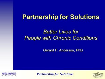 Partnership for Solutions Partnership for Solutions Better Lives for People with Chronic Conditions Gerard F. Anderson, PhD.