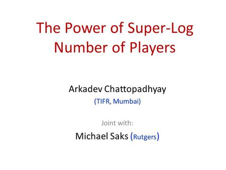 The Power of Super-Log Number of Players Arkadev Chattopadhyay (TIFR, Mumbai) Joint with: Michael Saks ( Rutgers )