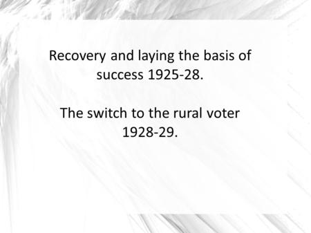 Recovery and laying the basis of success 1925-28. The switch to the rural voter 1928-29.
