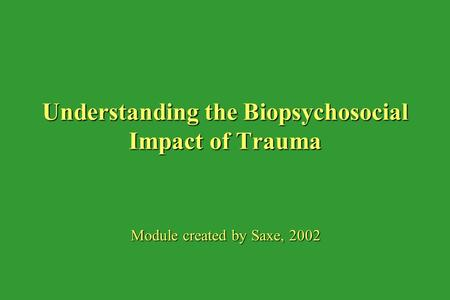 Understanding the Biopsychosocial Impact of Trauma Module created by Saxe, 2002.