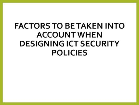 Factors to be taken into account when designing ICT Security Policies