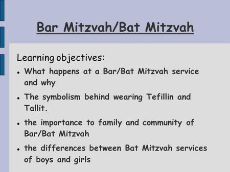 Bar Mitzvah/Bat Mitzvah Learning objectives: What happens at a Bar/Bat Mitzvah service and why The symbolism behind wearing Tefillin and Tallit. the importance.