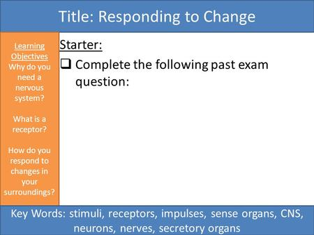 Starter:  Complete the following past exam question: Title: Responding to Change Learning Objectives Why do you need a nervous system? What is a receptor?