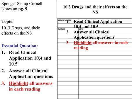 Sponge: Set up Cornell Notes on pg. 9 Topic: 10. 3 Drugs, and their effects on the NS Essential Question: 1.Read Clinical Application 10.4 and 10.5 2.Answer.