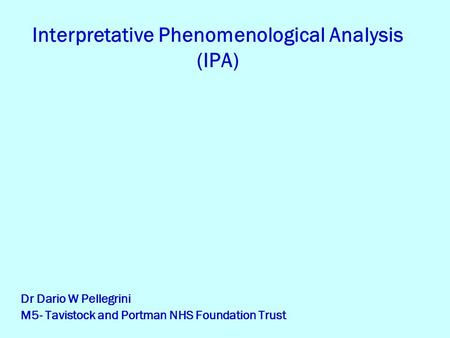 Interpretative Phenomenological Analysis (IPA) Dr Dario W Pellegrini M5- Tavistock and Portman NHS Foundation Trust.