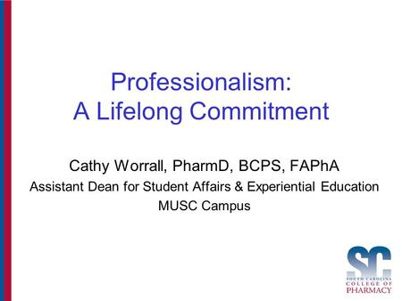 Professionalism: A Lifelong Commitment Cathy Worrall, PharmD, BCPS, FAPhA Assistant Dean for Student Affairs & Experiential Education MUSC Campus.