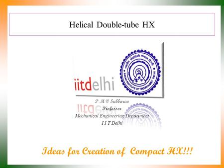 Helical Double-tube HX P M V Subbarao Professor Mechanical Engineering Department I I T Delhi Ideas for Creation of Compact HX!!!