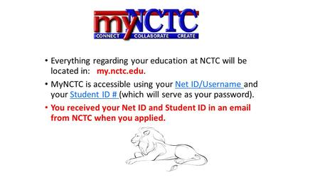 Everything regarding your education at NCTC will be located in: my.nctc.edu. MyNCTC is accessible using your Net ID/Username and your Student ID # (which.