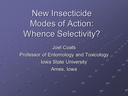 New Insecticide Modes of Action: Whence Selectivity? Joel Coats Professor of Entomology and Toxicology Iowa State University Ames, Iowa.