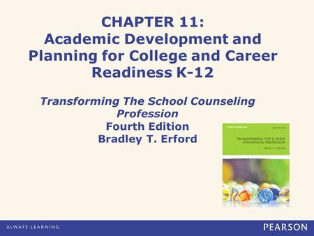CHAPTER 11: Academic Development and Planning for College and Career Readiness K-12 Transforming The School Counseling Profession Fourth Edition Bradley.
