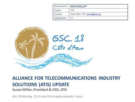 ALLIANCE FOR TELECOMMUNICATIONS INDUSTRY SOLUTIONS (ATIS) UPDATE Susan Miller, President & CEO, ATIS GSC-18 Meeting, 22-23 July 2014, Sophia Antipolis,