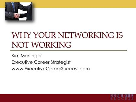 WHY YOUR NETWORKING IS NOT WORKING Kim Meninger Executive Career Strategist www.ExecutiveCareerSuccess.com.