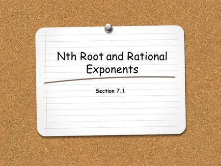 Nth Root and Rational Exponents Section 7.1. WHAT YOU WILL LEARN: 1.How to evaluate nth roots of real numbers using both radical notation and rational.