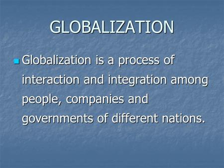 GLOBALIZATION Globalization is a process of interaction and integration among people, companies and governments of different nations. Globalization is.