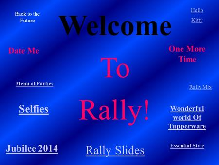Welcome To Rally! Essential Style Back to the Future Hello Kitty Menu of Parties Rally Mix Jubilee 2014 Selfies Rally Slides Date Me One More Time Wonderful.