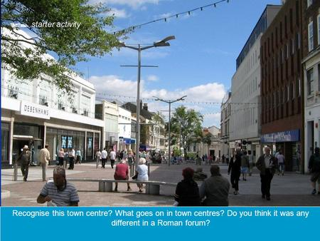 Recognise this town centre? What goes on in town centres? Do you think it was any different in a Roman forum?