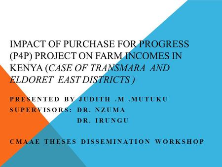 IMPACT OF PURCHASE FOR PROGRESS (P4P) PROJECT ON FARM INCOMES IN KENYA (CASE OF TRANSMARA AND ELDORET EAST DISTRICTS ) PRESENTED BY JUDITH.M.MUTUKU SUPERVISORS: