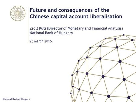 Future and consequences of the Chinese capital account liberalisation Zsolt Kuti (Director of Monetary and Financial Analysis) National Bank of Hungary.