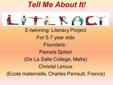 Tell Me About It! E-twinning: Literacy Project For 5-7 year olds Founders : Pamela Spiteri (De La Salle College, Malta) Christel Leroux (Ecole maternelle,