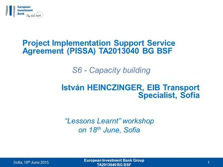 """Lessons Learnt"" workshop on 18 th June, Sofia Project Implementation Support Service Agreement (PISSA) TA2013040 BG BSF S6 - Capacity building István."