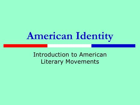 American Identity Introduction to American Literary Movements.