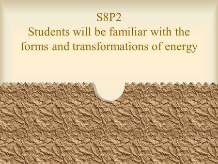 S8P2 Students will be familiar with the forms and transformations of energy.