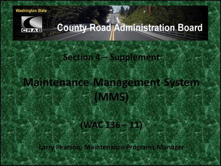 Section 4 – Supplement Maintenance Management System (MMS) (WAC 136 – 11) Larry Pearson, Maintenance Programs Manager.
