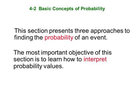4-2 Basic Concepts of Probability This section presents three approaches to finding the probability of an event. The most important objective of this section.