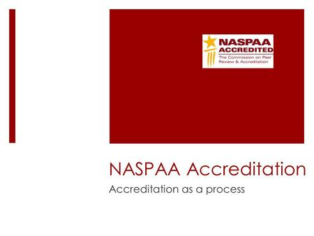 NASPAA Accreditation Accreditation as a process. InputsOutputs Outcomes Inputs  Classrooms  Syllabi  Library resources  PhD faculty  … Outputs 