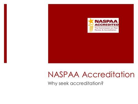 NASPAA Accreditation Why seek accreditation?. To improve the program Contributions to advancing knowledge and practice.