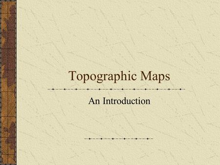 Topographic Maps An Introduction. Where Am I? What's My Size?